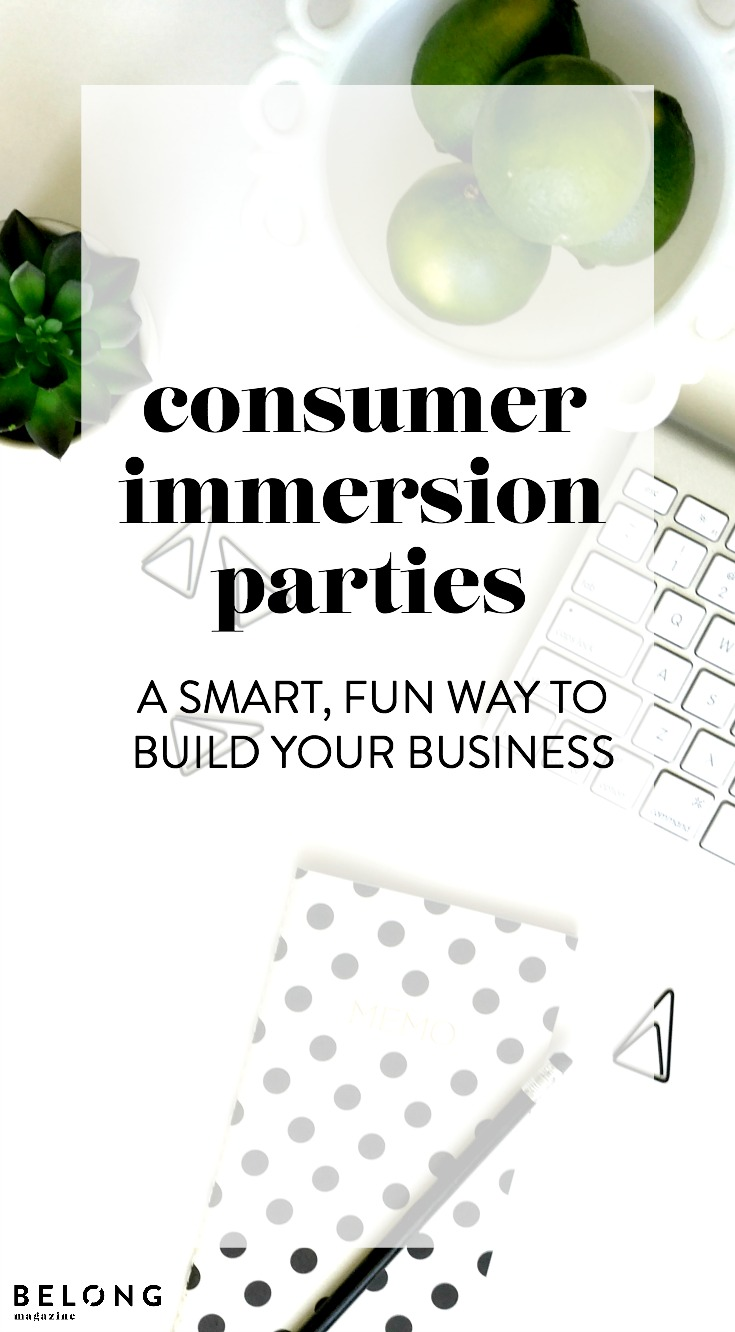 consumer immersion parties - a smart, fun way for a female entrepreneur, lady boss or any women in business to build your biz as featured on the Belong Magazine blog