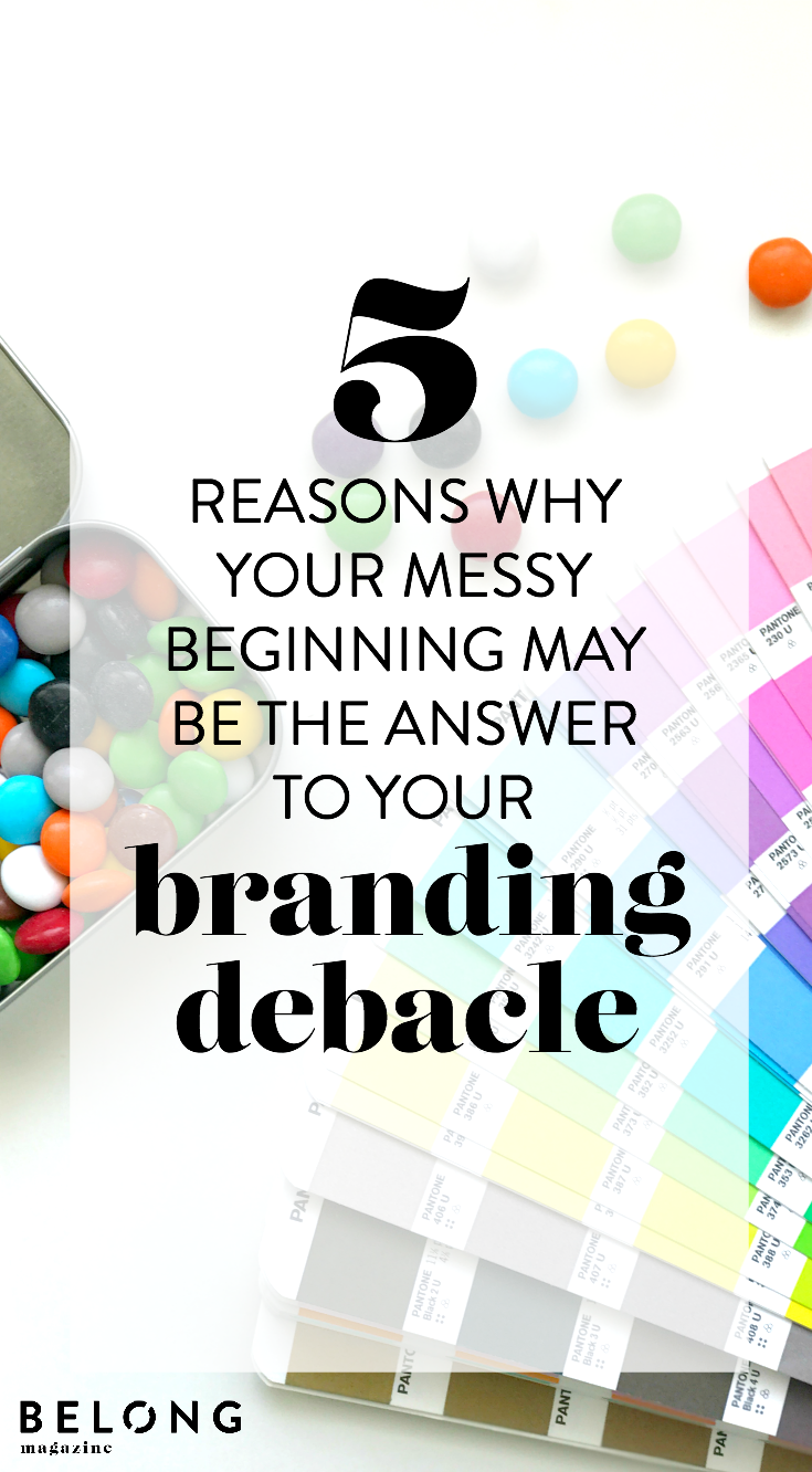 5 reasons your messy beginning may be the answer to your branding debacle as featured on the Belong Magazine blog for the female entrepreneur, lady boss, woman in business or creative