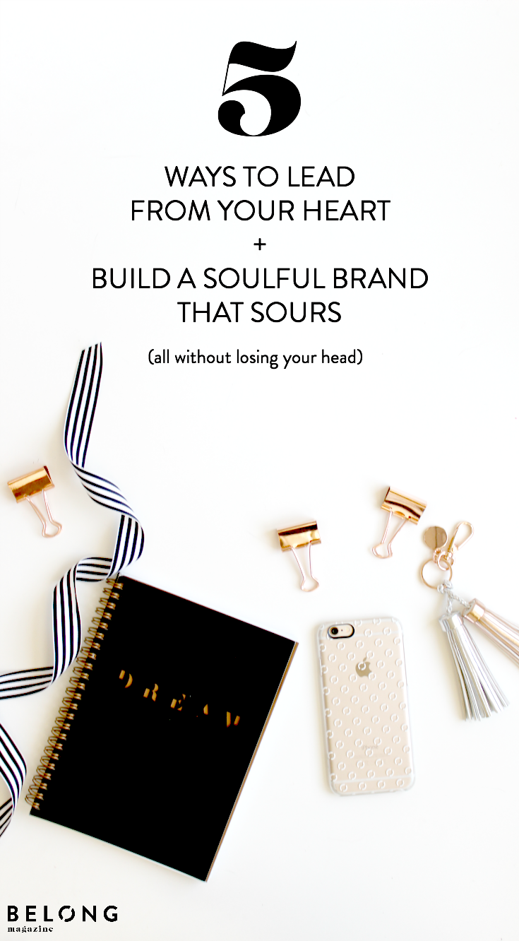 5 ways to lead from your heart and build a soulful brand that sours (all without losing your mind)