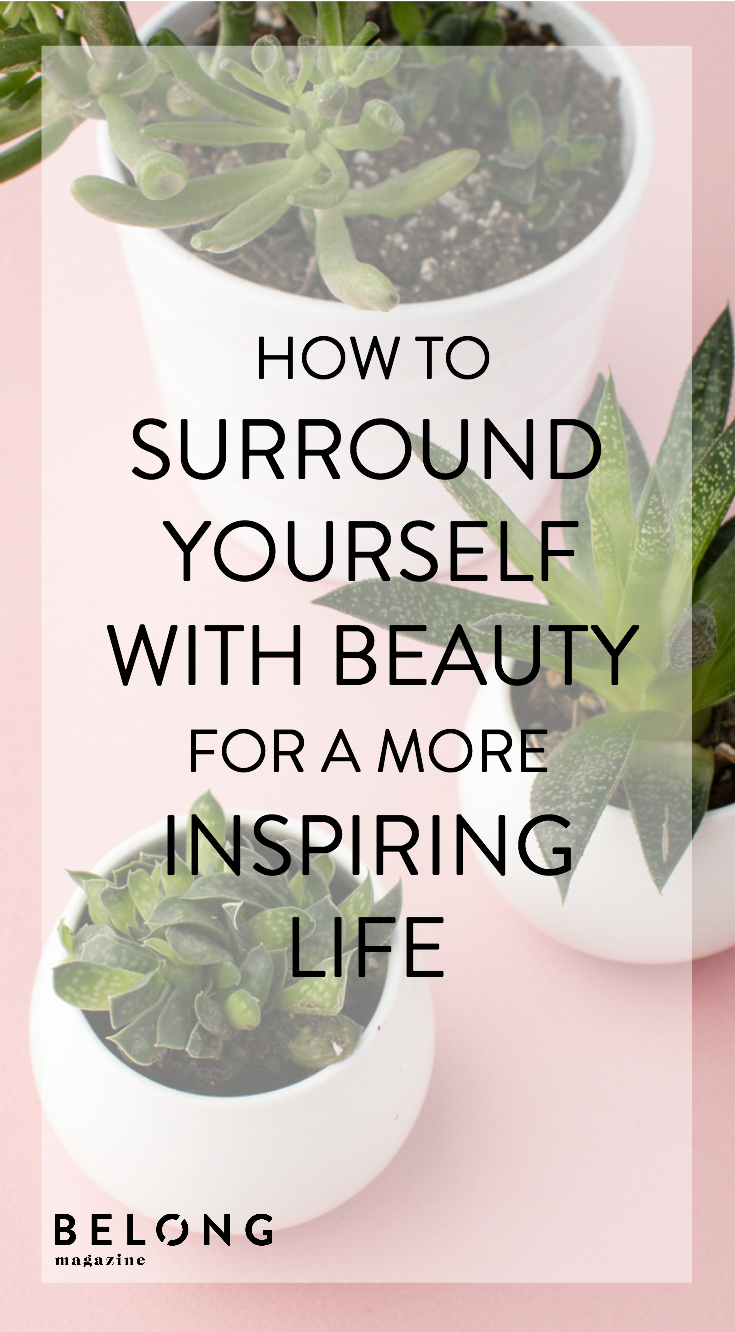 How to surround yourself with beauty for a more inspiring life as featured in Belong Magazine ISSUE 11 - for female entrepreneurs and creatives
