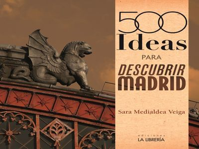 MEDIALDEA VEIGA, Sara. 500 Ideas para descubrir Madrid. 2ª ed. Madrid:LaLibrería,2015.