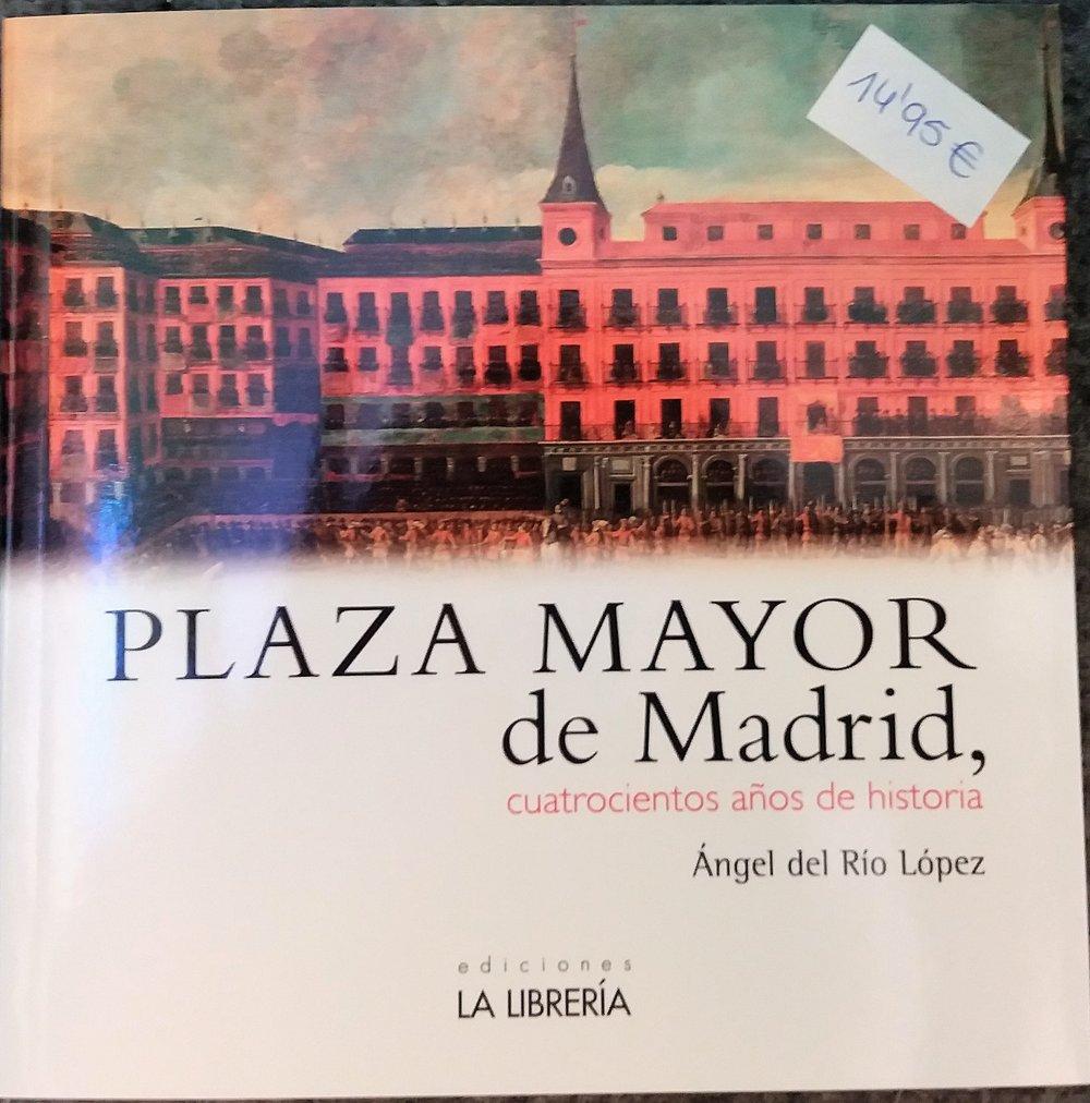 DEL RÍO LÓPEZ, Ángel.Plaza Mayor de Madrid, cuatrocientos años de historia. Madrid: La Librería, 2016.