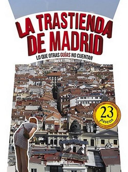 LERALTA, Javier. La trastienda de Madrid. Lo que otras guías no cuentan.Madrid:La Librería, 2016.