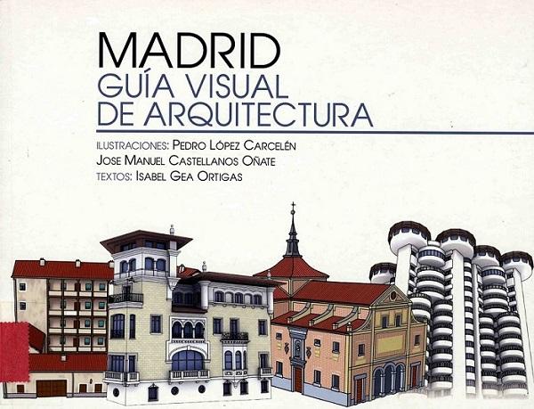 GEA ORTIGAS, Isabel. Madrid. Guía visual de Arquitectura. 6ª ed.Madrid:La Librería, 2011.
