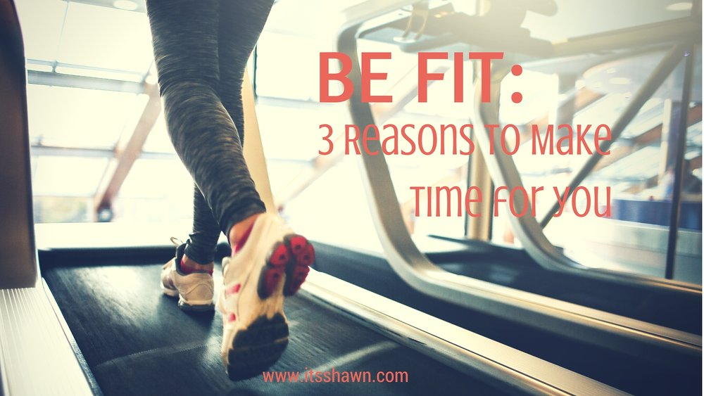 BE FIT - 3 Reasons to make time for you
