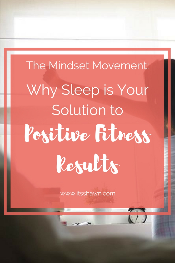 The Mindset Movement - Why Sleep is Your Solution to Positive Fitness Results.jpg