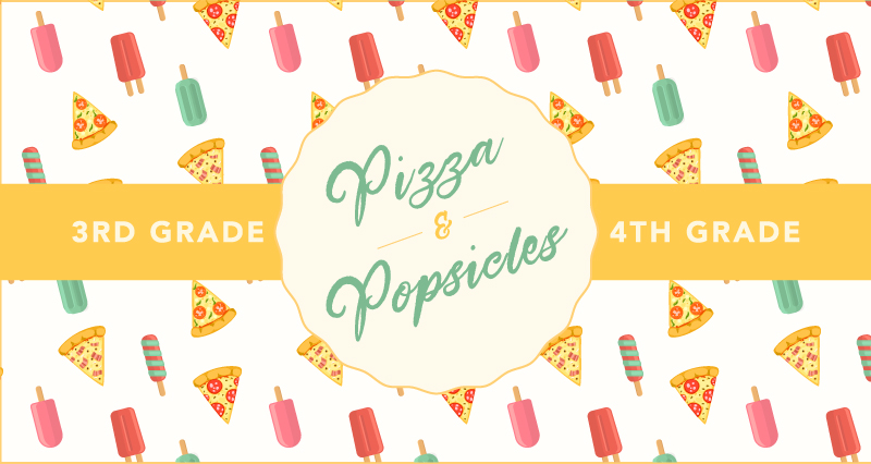 PIZZA & POPSICLES- 3RD/4TH GRADE FAMILIES Saturday, August 5: 11:30AM-1:00PM / RSVP + SHARE