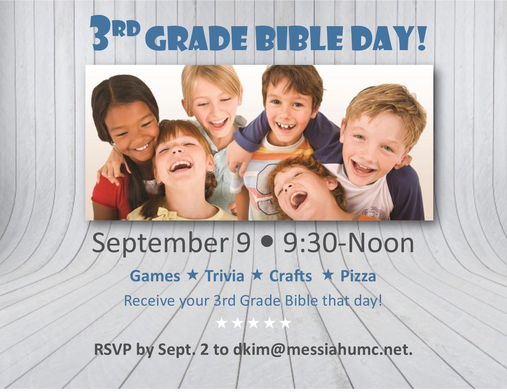 Calling all 3rd graders! Join us September 9 from 9:30-noon for an exciting morning of games, trivia, and crafts as we learn more about the Bible and how to use it. We'll end our time together with a pizza party! You won't want to miss it!! You'll receive your 3rd Grade Bible during our 9:30 service. Be sure to RSVP to DJ Kim (dkim@messiahumc.net) by Sept 2nd.