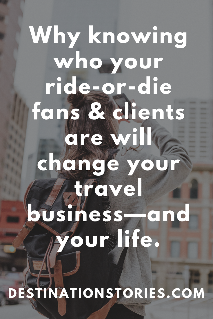 Knowing who your ride-or-die clients are will change your travel business marketing forever.