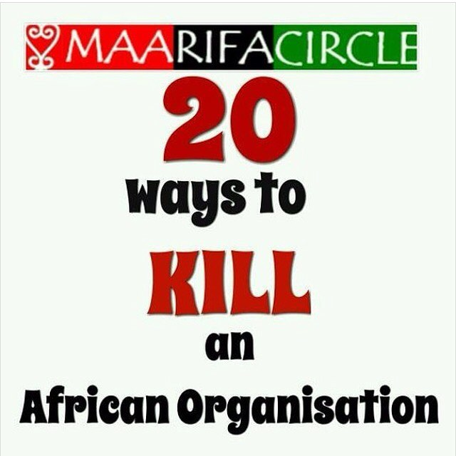 "Re-post from brother @maarifacircle  20 ways to kill a black organisation  1. Don't attend meetings. Never tender your apology 2. When you do attend, be sure to leave before the meeting is over 3. The next day, find faults with the officers and committees 4. Take no part in the organization's affairs 5. Be sure to sit in the back, so you can talk with a friend 6. Take all the group will give you, but give nothing in return 7. Never ask anyone to join the organization 8. Talk cooperation but never cooperate 9. If asked to help with anything, always say you don't have time 10. Never accept a position of responsibility, as it is easier to criticize when you are not burdened with tasks you need to perform  11. If appointed to a committee, never give any time or service to it 12. Never do anything more than you have to, and when others willingly and unselfishly use their ability to help the cause along, then shout that the organization is run by a clique. 13. Spread rumors that you ""think you might have observed"" the organization's leadership mismanaging funds, or spread a juicy rumor about an alleged affair – drama always derails the organization's focus. 14. Instead of bringing issues of concern directly to the committee, run to the media and expose sensitive information  15. Make sure you exploit the potential for chaos in every minor imperfection. If nothing else helps, shout that you have been discriminated against based on language, tribe, ethnicity, complexion or nationality – it is always successful.  16. When asked to submit practical suggestions, instead, use the platform to vent your own frustrations and philosophies, and offer no way forward. 17. Make sure you get your points across by shouting, intimidating and pointing fingers at someone else. Always someone else!  18.Never praise anyone for their efforts, ensure that everyone remains suspicious of anyone who does something willingly – they must surely have a secret agenda 19. If you are a brother, make sure you intimidate sisters and oppose any form of women leadership and empowerment 20. If you are a sister, make sure you vent your frustration about how useless brothers ar"