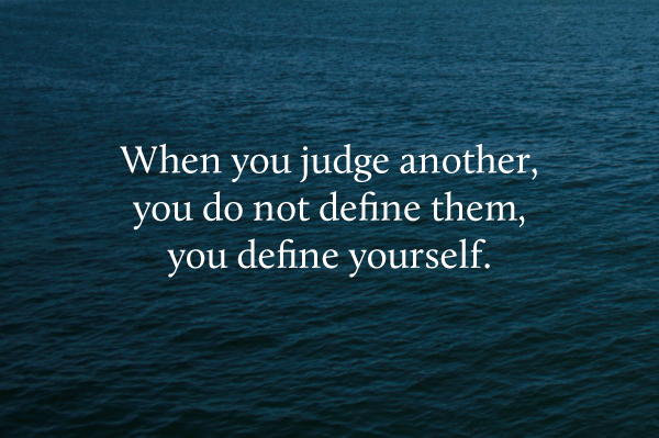 When you judge another, you do not define them, you define yourself.