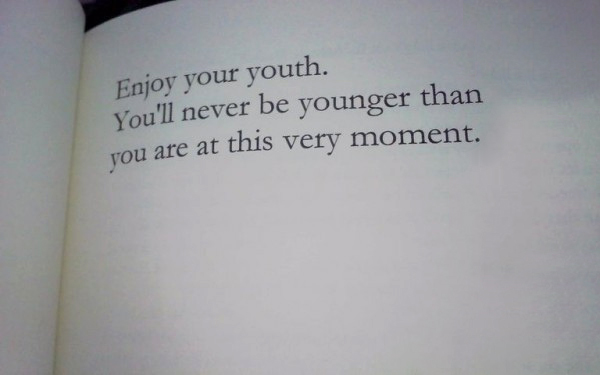 Enjoy your youth, you'll never be any younger than you are at this very moment.