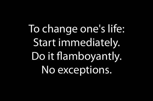 To change one's life: Start immediately. Do it flamboyantly. No exceptions.
