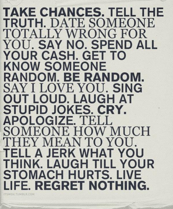 take chances. regret nothing.