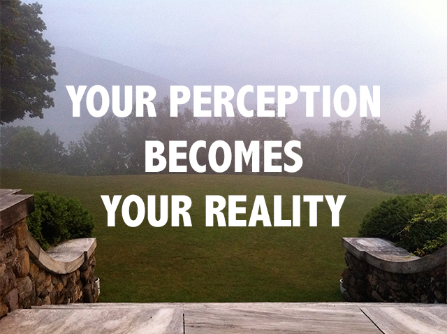 your perception becomes your reality
