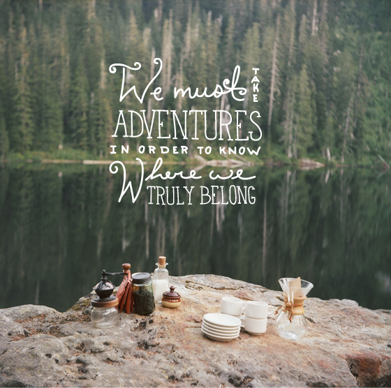 we must take adventures in order to truly know where we belong