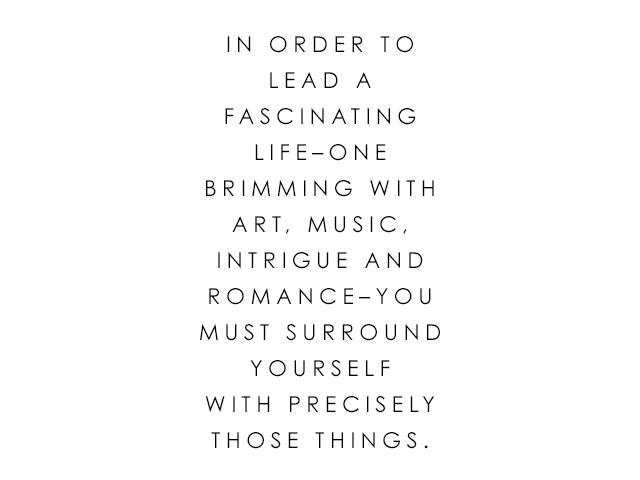 in order to lead a fascinating life, one brimming with art, music, intrigue and romance, you must surround yourself with precisely those things