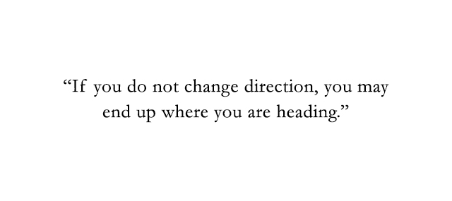 if you do not change direction, you may end up where you are heading