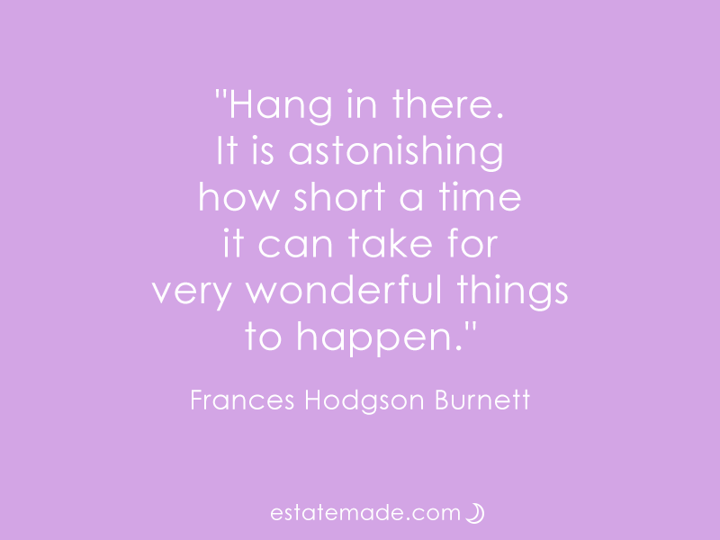 """Hang in there. It is astonishing how short a time it can take for very wonderful things to happen."" Frances Hodgson Burnett"