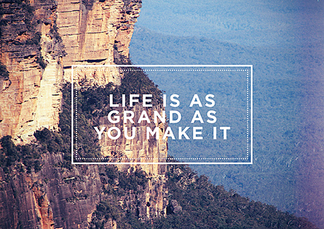 life is as grand as you make it