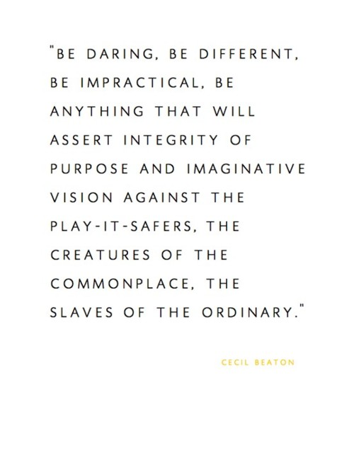 be daring, be different, be anything that will assert integrity and purpose and imaginative vision against the play-it-safers, the creatures of the commonplace, the slaves of the ordinary