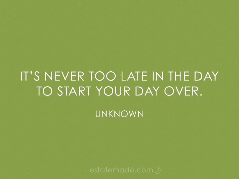 it's never too late in the day to start your day over