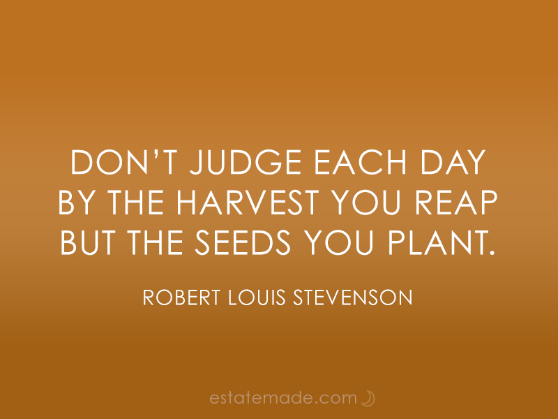 don't judge each day by the harvest you reap but the seeds you plant