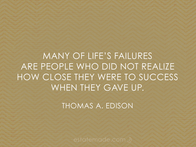 Many of life's failures  are people who did not realize  how close they were to success when they gave up.