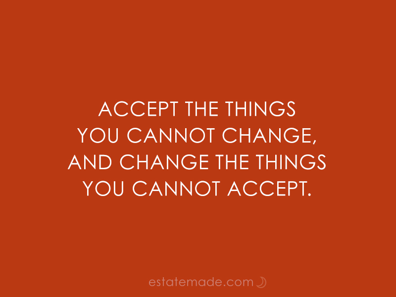 Accept the things you cannot change, and change the things you cannot accept.