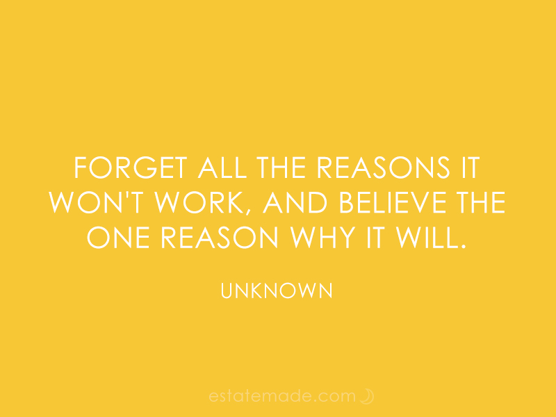 forget all the reasons it won't work, and believe the one reason why it will.