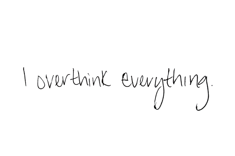 I overthink everything.