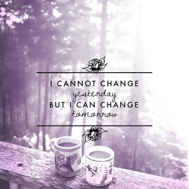 I cannot change yesterday but I can change tomorrow.