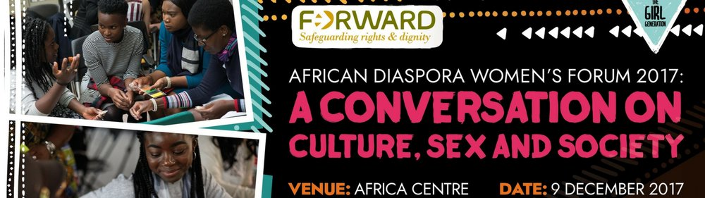 9th December  - African Diaspora Women's Forum 20 17: A Conversation on Culture, Sex and Society. Africa Centre, London, SE1 0BL   Tickets: