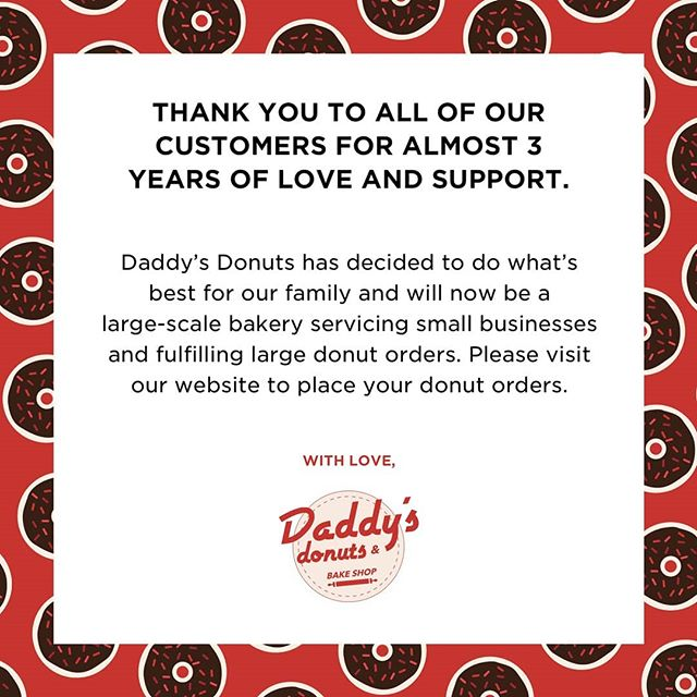 It's been almost 3 years since we opened our doors and today Daddy's Donuts has decided to do what's best for our business and our family and will now be a large-scale only bakery. This means that we will still service our wholesale customers as we do today, but will no longer have a store front. We know we've disappointed many people but we've made this decision with our growing family in mind and hope that our customers can understand the importance of time and family. We thank all of our customers who have visited us over the years and have helped support our dreams. ... DONUT WORRY! For all of our amazing donut lovers, we will be taking and fulfilling donut orders of 2 or more dozen donuts. ... You can find the order form and details on our website at  www.daddysdonutsandbakery.com. Link is in our bio!