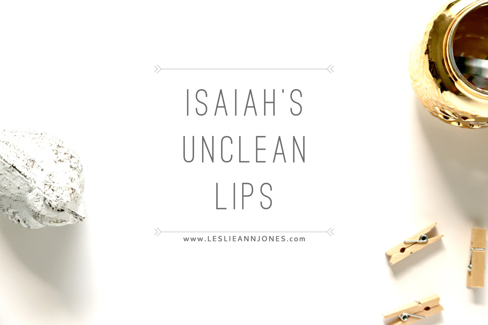 Isaiah's Unclean Lips // via Leslie Ann Jones