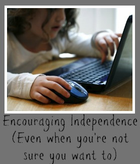 Encouraging Independence (even when you're not sure you want to)