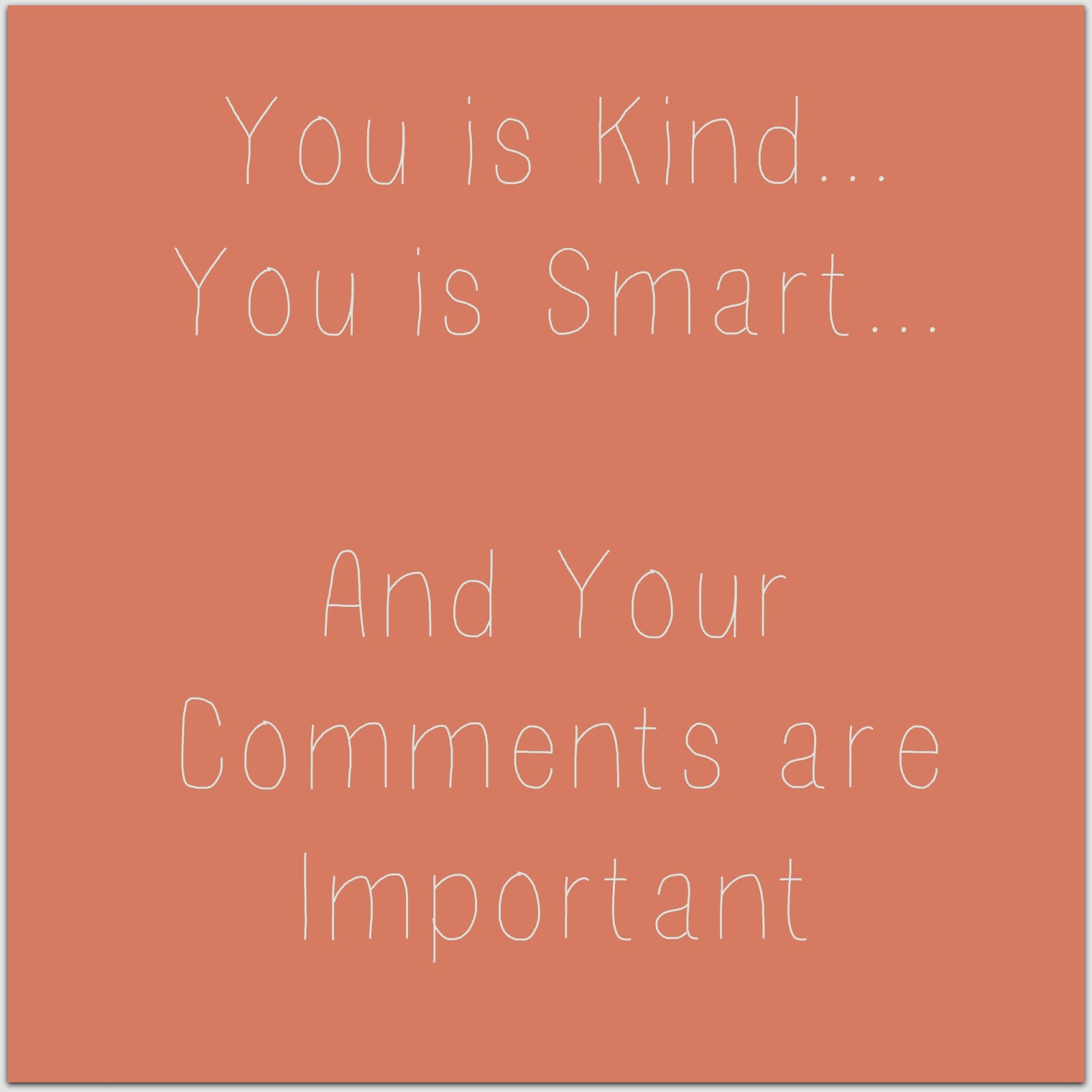 You is Kind, You is Smart and Your Comments are Important...