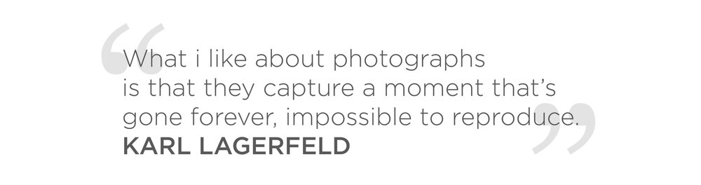 """""""What i like about photographs is that they capture a moment that's gone forever, impossible to reproduce."""" - KARL LAGERFELD QUOTE"""