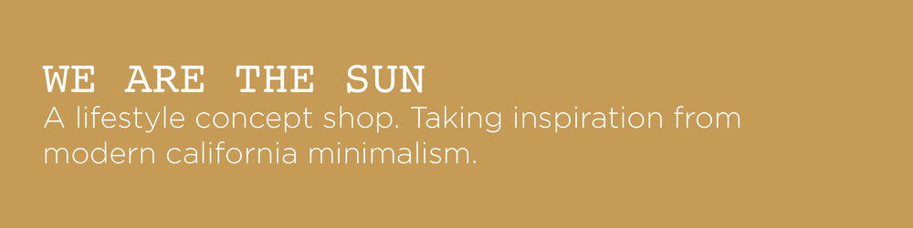 We are the Sun is a lifestyle concept shop. Taking inspiration from modern california minimalism.