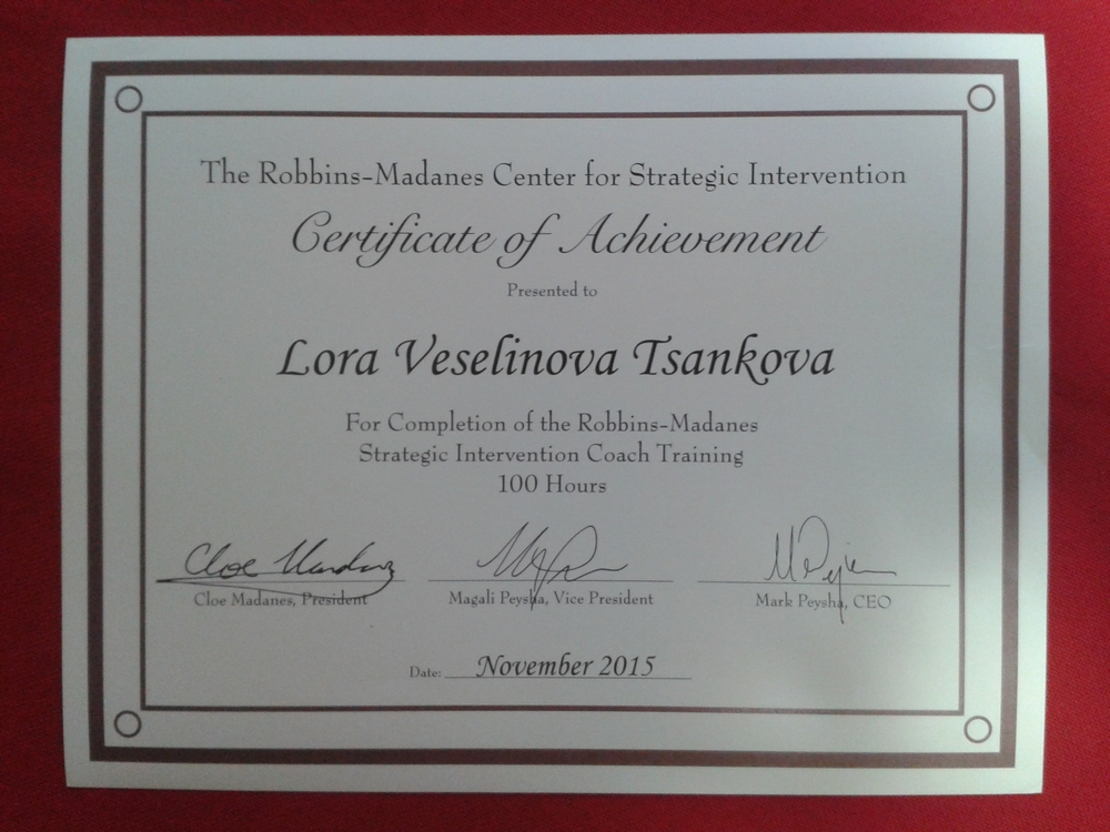 The Robbins-Madanes Center for Strategic Intervention Certificate of Achievement Presented to Lora Veselinova Tsankova For Completion of the Robbins-Madanes Strategic Intervention Coach Training -
