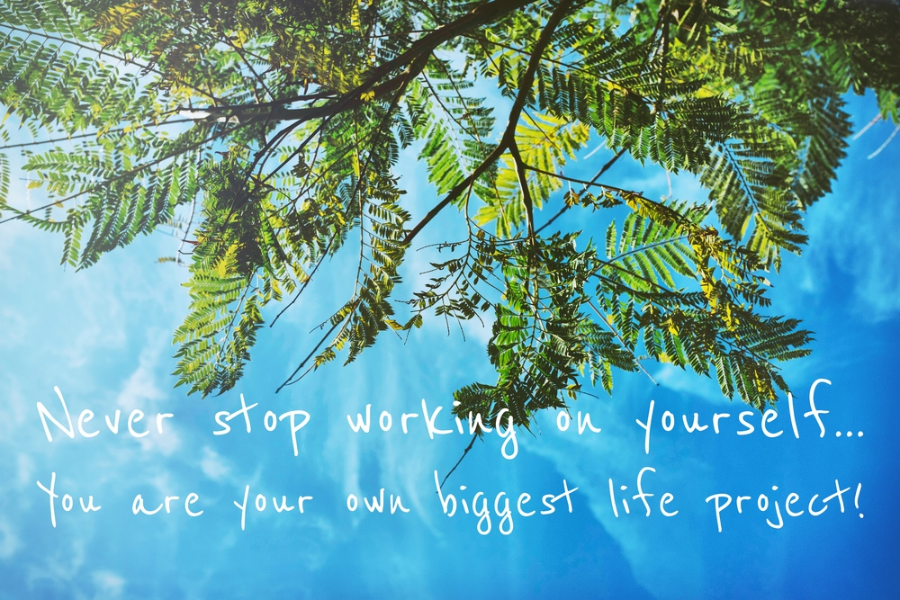 Never stop working on yourself...  You are your own biggest life project! -