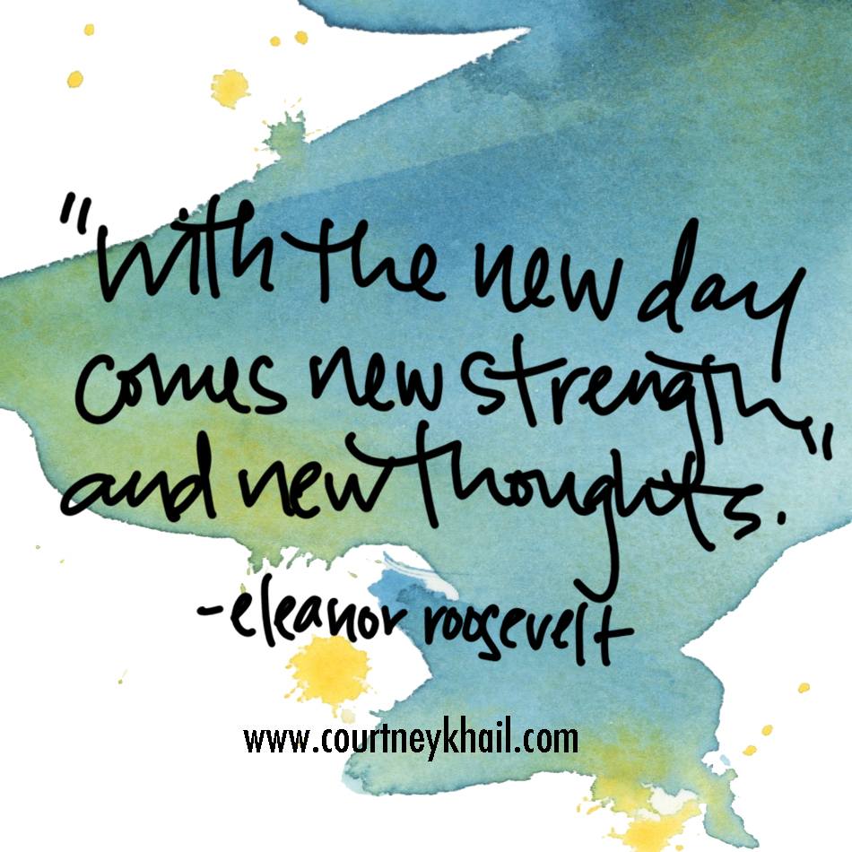 New day, new strengths, new thoughts. Leave yesterday in the past and focus on what can be done this day (and this day alone.)