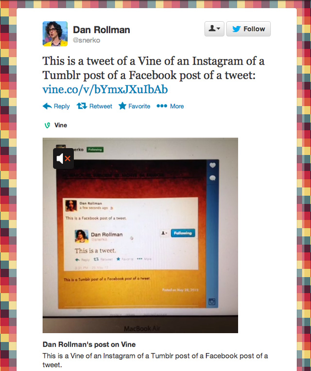 "wired :      shortformblog :      laughingsquid :      A Tweet of a Vine of an Instagram of a Tumblr Post of a Facebook Post of a Tweet       And here's a reblog  of that same tweet of a vine of an Instagram of a Tumblr Post of a Facebook Post of a Tweet. No big deal.     That moment when social media makes your head exploooooode.     A ""Gödel, Escher, Bach: an Eternal Golden Braid""-moment (though not quite timely) that must be memorialized."
