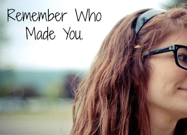 remember who made you