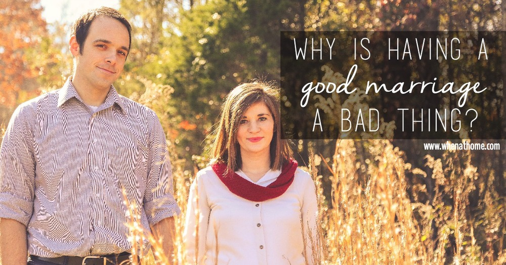 why is having a good marriage a bad thing
