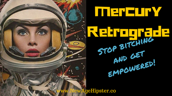 Mercury Retrograde empowering stop bitching new age hipster