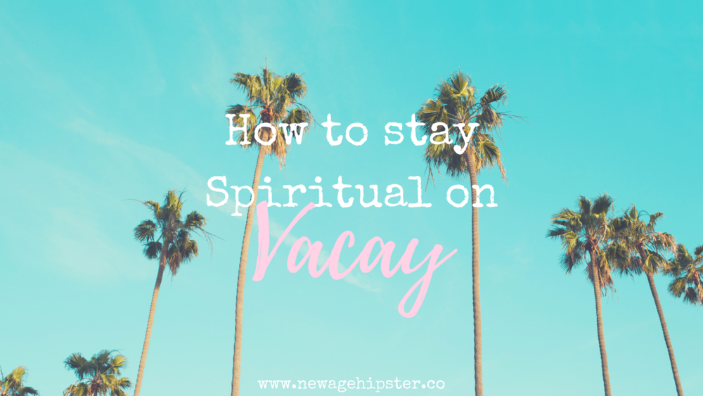 how to stay spiritual on vacay new age hipster