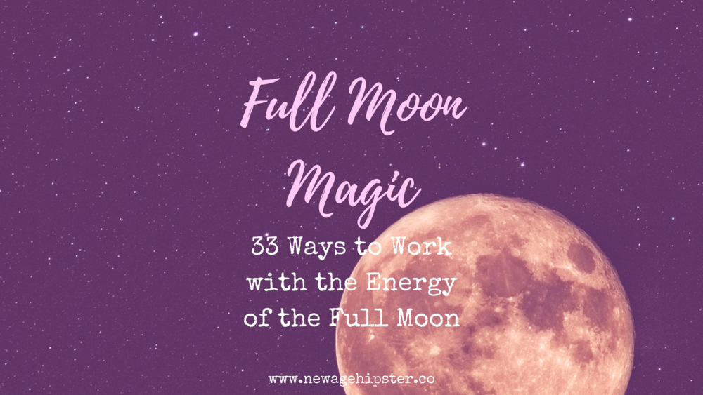 full moon magic - 33 ways to work with the energy of the full moon by New Age Hipster