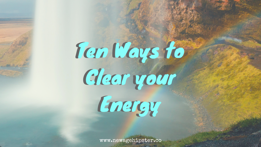 Ten ways to clear your energy by new age hipster x