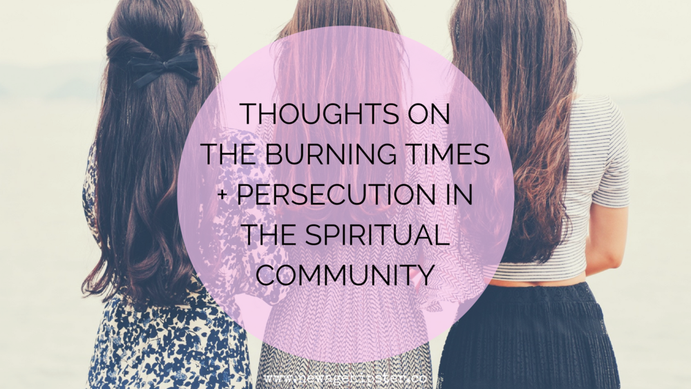 Thoughts on the Burning Times + Persecution in the Spiritual Community x